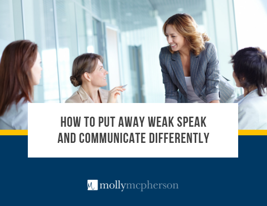 How to Put Away Weak Speak and Communicate Differently